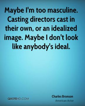 Maybe I'm too masculine. Casting directors cast in their own, or an idealized image. Maybe I don't look like anybody's ideal.