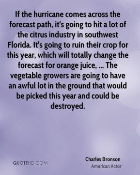 Charles Bronson - If the hurricane comes across the forecast path, it's going to hit a lot of the citrus industry in southwest Florida. It's going to ruin their crop for this year, which will totally change the forecast for orange juice, ... The vegetable growers are going to have an awful lot in the ground that would be picked this year and could be destroyed.