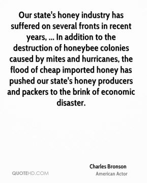 Charles Bronson - Our state's honey industry has suffered on several fronts in recent years, ... In addition to the destruction of honeybee colonies caused by mites and hurricanes, the flood of cheap imported honey has pushed our state's honey producers and packers to the brink of economic disaster.
