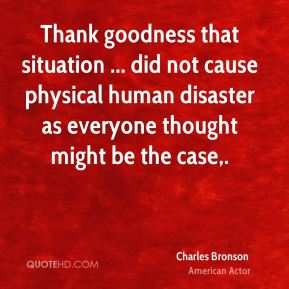 Charles Bronson - Thank goodness that situation ... did not cause physical human disaster as everyone thought might be the case.