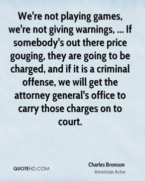 Charles Bronson - We're not playing games, we're not giving warnings, ... If somebody's out there price gouging, they are going to be charged, and if it is a criminal offense, we will get the attorney general's office to carry those charges on to court.