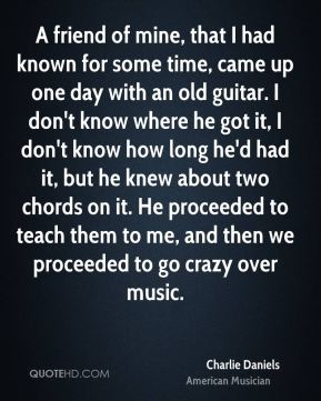 Charlie Daniels - A friend of mine, that I had known for some time, came up one day with an old guitar. I don't know where he got it, I don't know how long he'd had it, but he knew about two chords on it. He proceeded to teach them to me, and then we proceeded to go crazy over music.