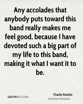 Any accolades that anybody puts toward this band really makes me feel good, because I have devoted such a big part of my life to this band, making it what I want it to be.