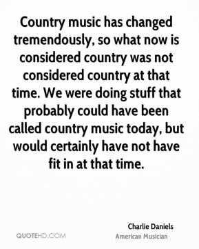 Country music has changed tremendously, so what now is considered country was not considered country at that time. We were doing stuff that probably could have been called country music today, but would certainly have not have fit in at that time.