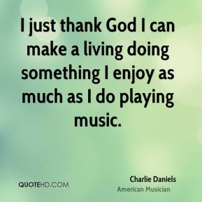 I just thank God I can make a living doing something I enjoy as much as I do playing music.