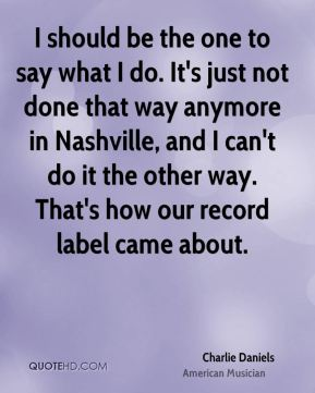 I should be the one to say what I do. It's just not done that way anymore in Nashville, and I can't do it the other way. That's how our record label came about.