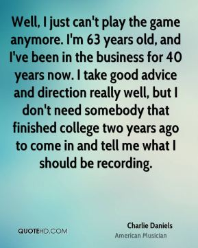 Charlie Daniels - Well, I just can't play the game anymore. I'm 63 years old, and I've been in the business for 40 years now. I take good advice and direction really well, but I don't need somebody that finished college two years ago to come in and tell me what I should be recording.