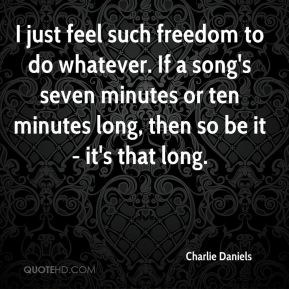 Charlie Daniels - I just feel such freedom to do whatever. If a song's seven minutes or ten minutes long, then so be it - it's that long.