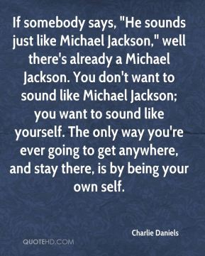 """Charlie Daniels - If somebody says, """"He sounds just like Michael Jackson,"""" well there's already a Michael Jackson. You don't want to sound like Michael Jackson; you want to sound like yourself. The only way you're ever going to get anywhere, and stay there, is by being your own self."""