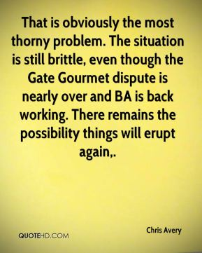 Chris Avery - That is obviously the most thorny problem. The situation is still brittle, even though the Gate Gourmet dispute is nearly over and BA is back working. There remains the possibility things will erupt again.