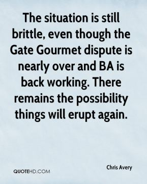The situation is still brittle, even though the Gate Gourmet dispute is nearly over and BA is back working. There remains the possibility things will erupt again.