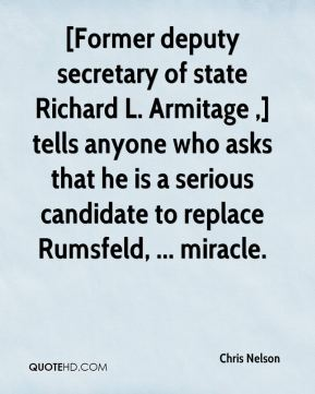 Chris Nelson - [Former deputy secretary of state Richard L. Armitage ,] tells anyone who asks that he is a serious candidate to replace Rumsfeld, ... miracle.