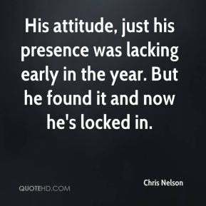 Chris Nelson - His attitude, just his presence was lacking early in the year. But he found it and now he's locked in.