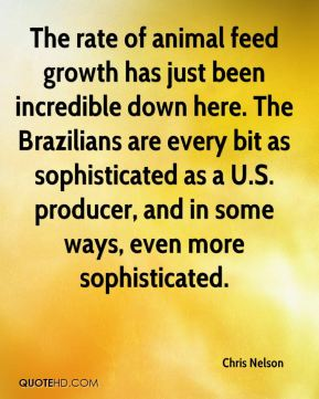 The rate of animal feed growth has just been incredible down here. The Brazilians are every bit as sophisticated as a U.S. producer, and in some ways, even more sophisticated.