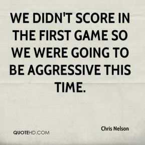 We didn't score in the first game so we were going to be aggressive this time.