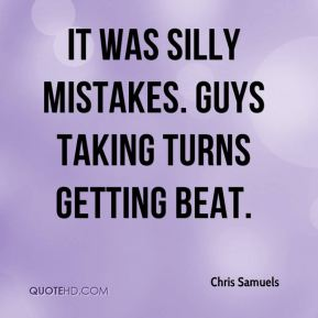 Chris Samuels - It was silly mistakes. Guys taking turns getting beat.