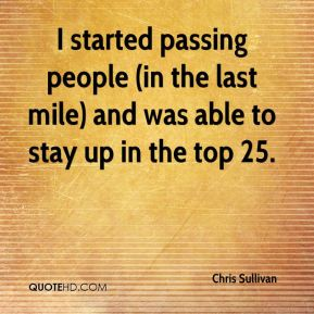 Chris Sullivan - I started passing people (in the last mile) and was able to stay up in the top 25.