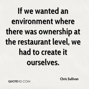If we wanted an environment where there was ownership at the restaurant level, we had to create it ourselves.