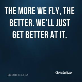 The more we fly, the better. We'll just get better at it.