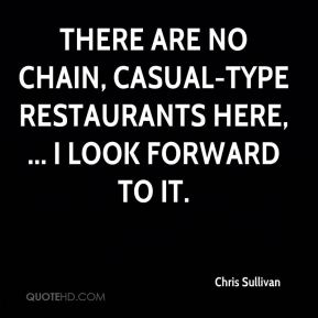 Chris Sullivan - There are no chain, casual-type restaurants here, ... I look forward to it.