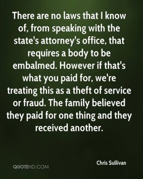 There are no laws that I know of, from speaking with the state's attorney's office, that requires a body to be embalmed. However if that's what you paid for, we're treating this as a theft of service or fraud. The family believed they paid for one thing and they received another.