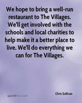 We hope to bring a well-run restaurant to The Villages. We'll get involved with the schools and local charities to help make it a better place to live. We'll do everything we can for The Villages.