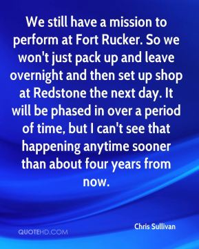 Chris Sullivan - We still have a mission to perform at Fort Rucker. So we won't just pack up and leave overnight and then set up shop at Redstone the next day. It will be phased in over a period of time, but I can't see that happening anytime sooner than about four years from now.