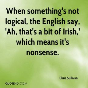 When something's not logical, the English say, 'Ah, that's a bit of Irish,' which means it's nonsense.