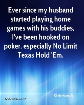 Cindy Margolis - Ever since my husband started playing home games with his buddies, I've been hooked on poker, especially No Limit Texas Hold 'Em.