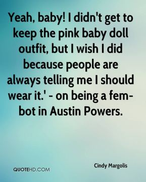Cindy Margolis - Yeah, baby! I didn't get to keep the pink baby doll outfit, but I wish I did because people are always telling me I should wear it.' - on being a fem-bot in Austin Powers.