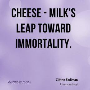 Clifton Fadiman - Cheese - milk's leap toward immortality.