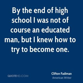 By the end of high school I was not of course an educated man, but I knew how to try to become one.