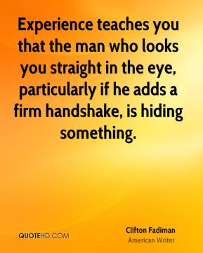 Experience teaches you that the man who looks you straight in the eye, particularly if he adds a firm handshake, is hiding something.