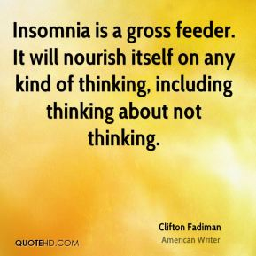 Insomnia is a gross feeder. It will nourish itself on any kind of thinking, including thinking about not thinking.