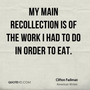 My main recollection is of the work I had to do in order to eat.