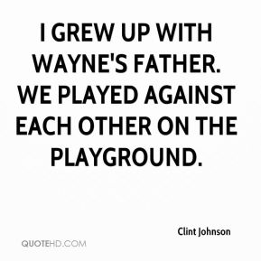 Clint Johnson - I grew up with Wayne's father. We played against each other on the playground.