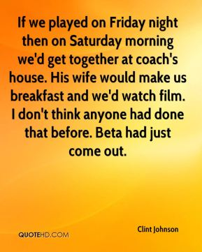 Clint Johnson - If we played on Friday night then on Saturday morning we'd get together at coach's house. His wife would make us breakfast and we'd watch film. I don't think anyone had done that before. Beta had just come out.