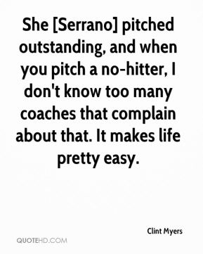 Clint Myers - She [Serrano] pitched outstanding, and when you pitch a no-hitter, I don't know too many coaches that complain about that. It makes life pretty easy.