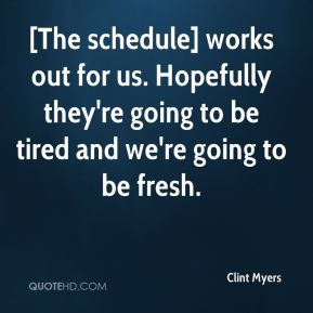 Clint Myers - [The schedule] works out for us. Hopefully they're going to be tired and we're going to be fresh.