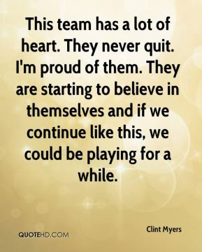 This team has a lot of heart. They never quit. I'm proud of them. They are starting to believe in themselves and if we continue like this, we could be playing for a while.