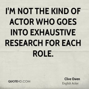 Clive Owen - I'm not the kind of actor who goes into exhaustive research for each role.