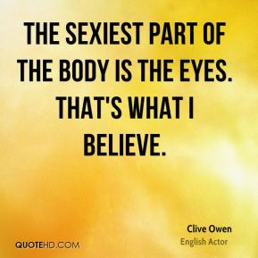 The sexiest part of the body is the eyes. That's what I believe.