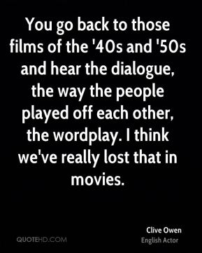 Clive Owen - You go back to those films of the '40s and '50s and hear the dialogue, the way the people played off each other, the wordplay. I think we've really lost that in movies.