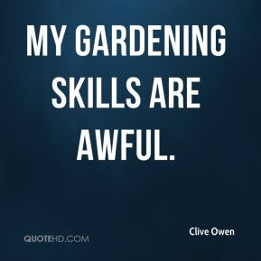 Clive Owen - My gardening skills are awful.