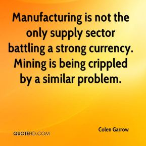 Colen Garrow - Manufacturing is not the only supply sector battling a strong currency. Mining is being crippled by a similar problem.