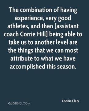 Connie Clark - The combination of having experience, very good athletes, and then [assistant coach Corrie Hill] being able to take us to another level are the things that we can most attribute to what we have accomplished this season.