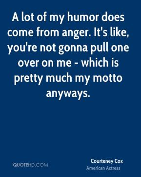 A lot of my humor does come from anger. It's like, you're not gonna pull one over on me - which is pretty much my motto anyways.