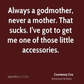 Courteney Cox - Always a godmother, never a mother. That sucks. I've got to get me one of those little accessories.
