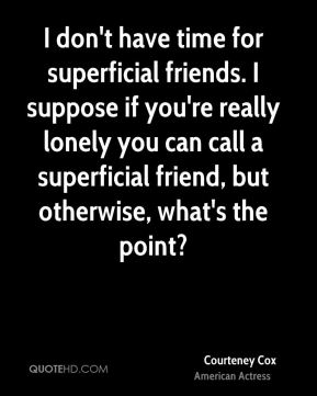 I don't have time for superficial friends. I suppose if you're really lonely you can call a superficial friend, but otherwise, what's the point?