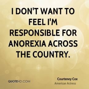 I don't want to feel I'm responsible for anorexia across the country.